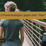 3 Powerstrategien gegen dein Aber